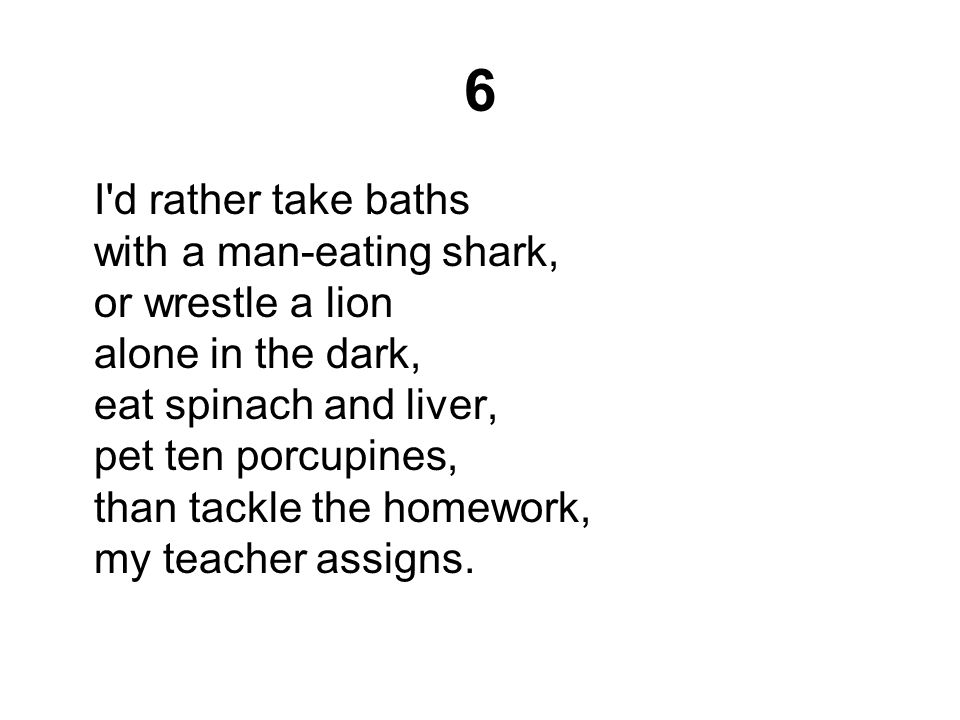 6 I d rather take baths with a man-eating shark, or wrestle a lion alone in the dark, eat spinach and liver, pet ten porcupines, than tackle the homework, my teacher assigns.