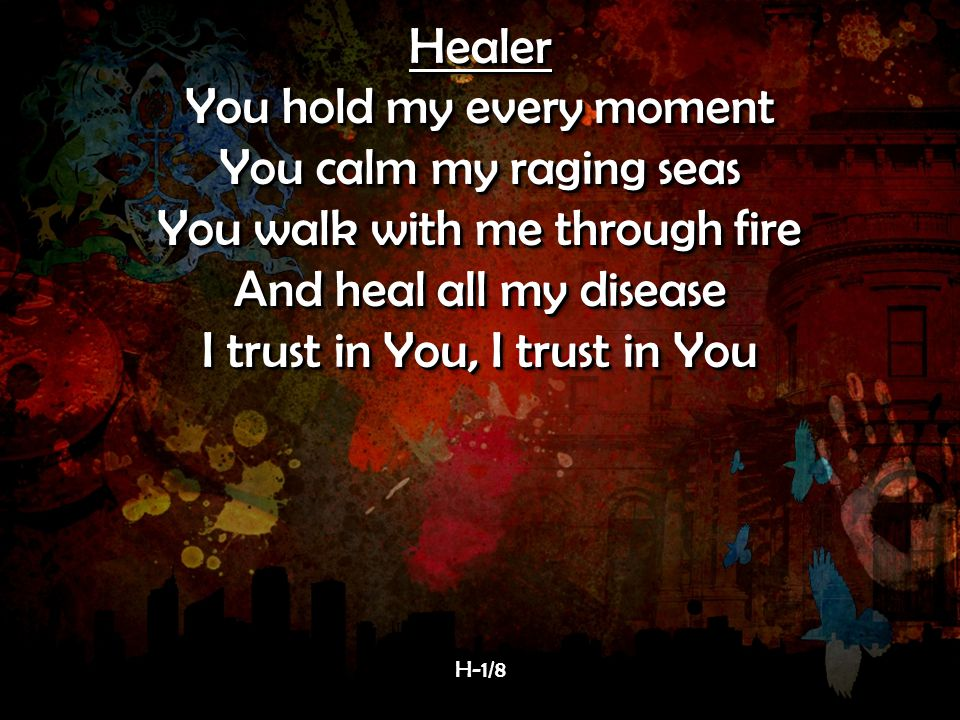 Healer You hold my every moment You calm my raging seas You walk with me through fire And heal all my disease I trust in You, I trust in You Healer You hold my every moment You calm my raging seas You walk with me through fire And heal all my disease I trust in You, I trust in You H-1/8H-1/8