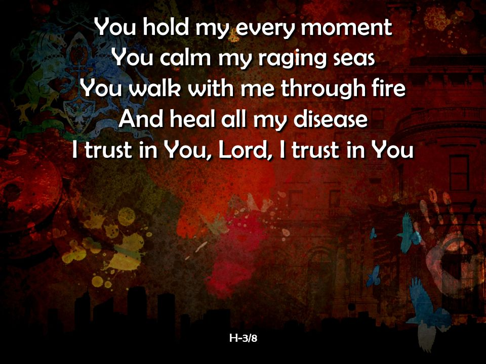 You hold my every moment You calm my raging seas You walk with me through fire And heal all my disease I trust in You, Lord, I trust in You You hold my every moment You calm my raging seas You walk with me through fire And heal all my disease I trust in You, Lord, I trust in You H-3/8H-3/8