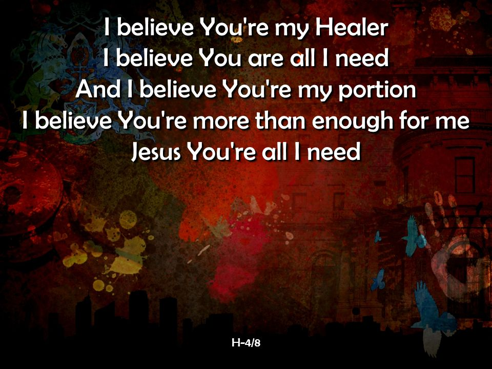 I believe You re my Healer I believe You are all I need And I believe You re my portion I believe You re more than enough for me Jesus You re all I need I believe You re my Healer I believe You are all I need And I believe You re my portion I believe You re more than enough for me Jesus You re all I need H-4/8H-4/8