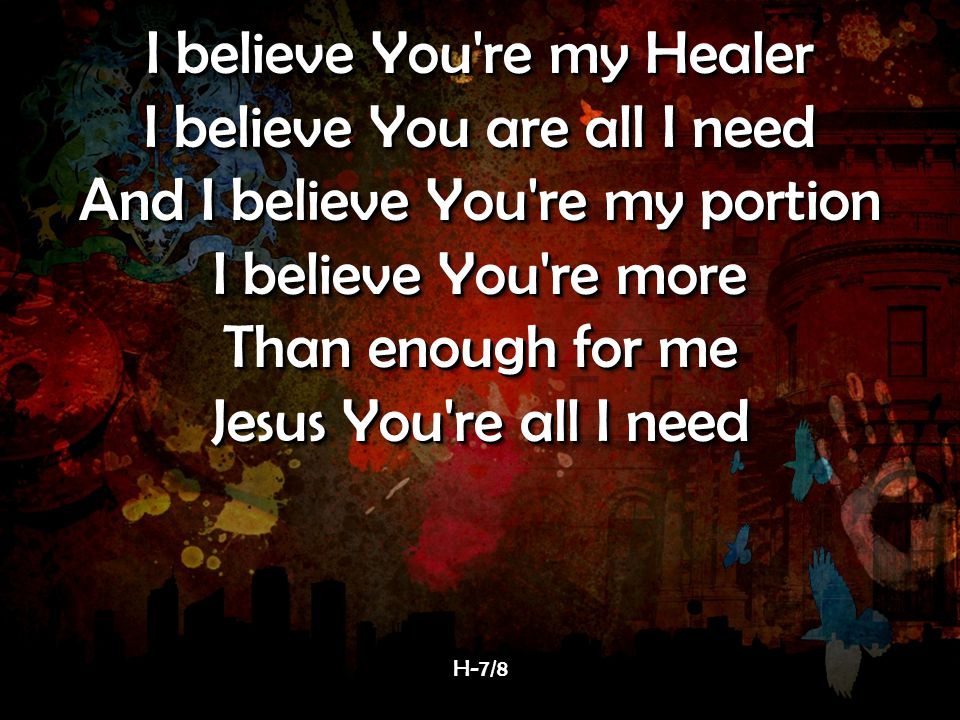 I believe You re my Healer I believe You are all I need And I believe You re my portion I believe You re more Than enough for me Jesus You re all I need I believe You re my Healer I believe You are all I need And I believe You re my portion I believe You re more Than enough for me Jesus You re all I need H-7/8H-7/8