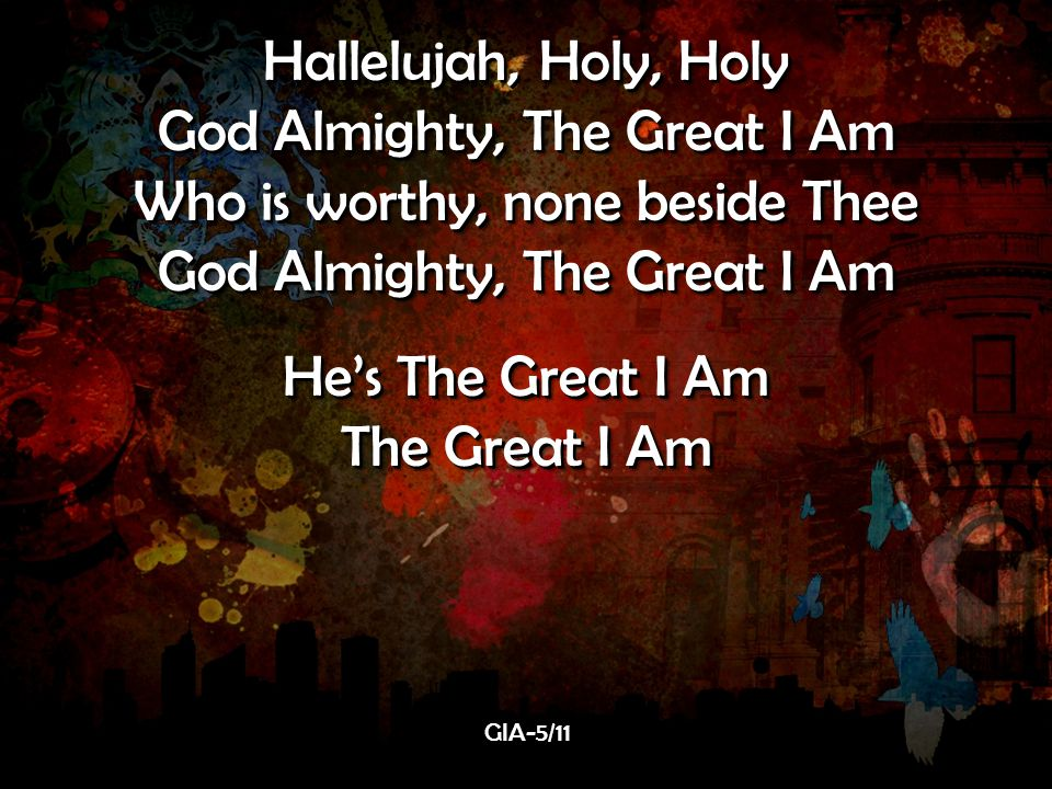 Hallelujah, Holy, Holy God Almighty, The Great I Am Who is worthy, none beside Thee God Almighty, The Great I Am He's The Great I Am The Great I Am Hallelujah, Holy, Holy God Almighty, The Great I Am Who is worthy, none beside Thee God Almighty, The Great I Am He's The Great I Am The Great I Am GIA-5/11