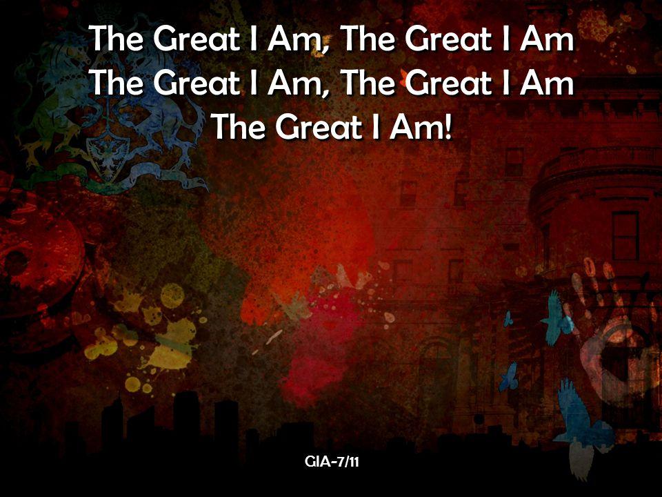 The Great I Am, The Great I Am The Great I Am. The Great I Am, The Great I Am The Great I Am.