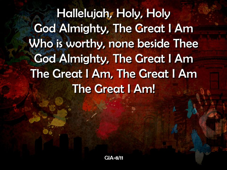 Hallelujah, Holy, Holy God Almighty, The Great I Am Who is worthy, none beside Thee God Almighty, The Great I Am The Great I Am, The Great I Am The Great I Am.