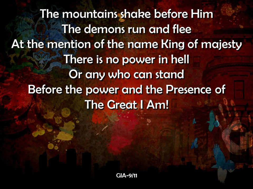 The mountains shake before Him The demons run and flee At the mention of the name King of majesty There is no power in hell Or any who can stand Before the power and the Presence of The Great I Am.