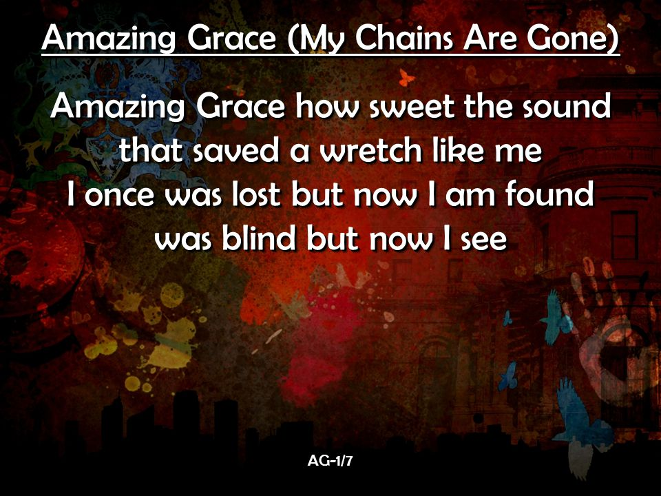 Amazing Grace (My Chains Are Gone) Amazing Grace how sweet the sound that saved a wretch like me I once was lost but now I am found was blind but now I see Amazing Grace (My Chains Are Gone) Amazing Grace how sweet the sound that saved a wretch like me I once was lost but now I am found was blind but now I see AG-1/7AG-1/7