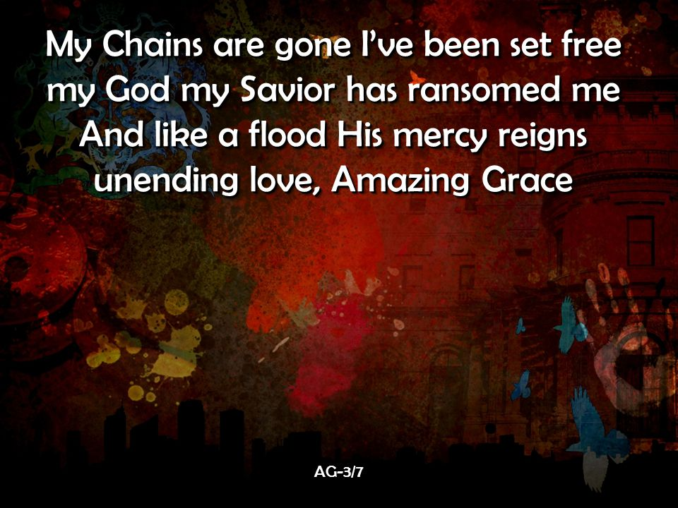 My Chains are gone I've been set free my God my Savior has ransomed me And like a flood His mercy reigns unending love, Amazing Grace My Chains are gone I've been set free my God my Savior has ransomed me And like a flood His mercy reigns unending love, Amazing Grace AG-3/7AG-3/7