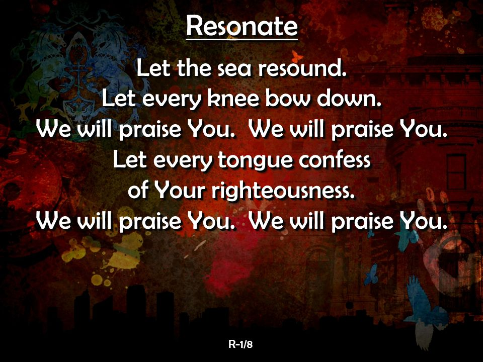 Resonate Let the sea resound. Let every knee bow down.
