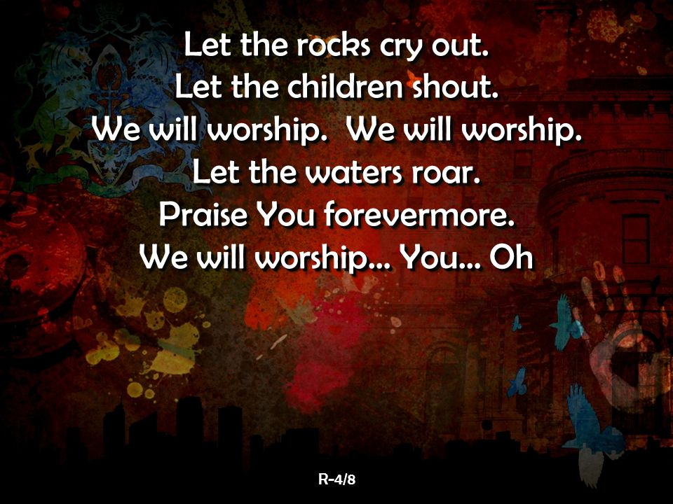 Let the rocks cry out. Let the children shout. We will worship.