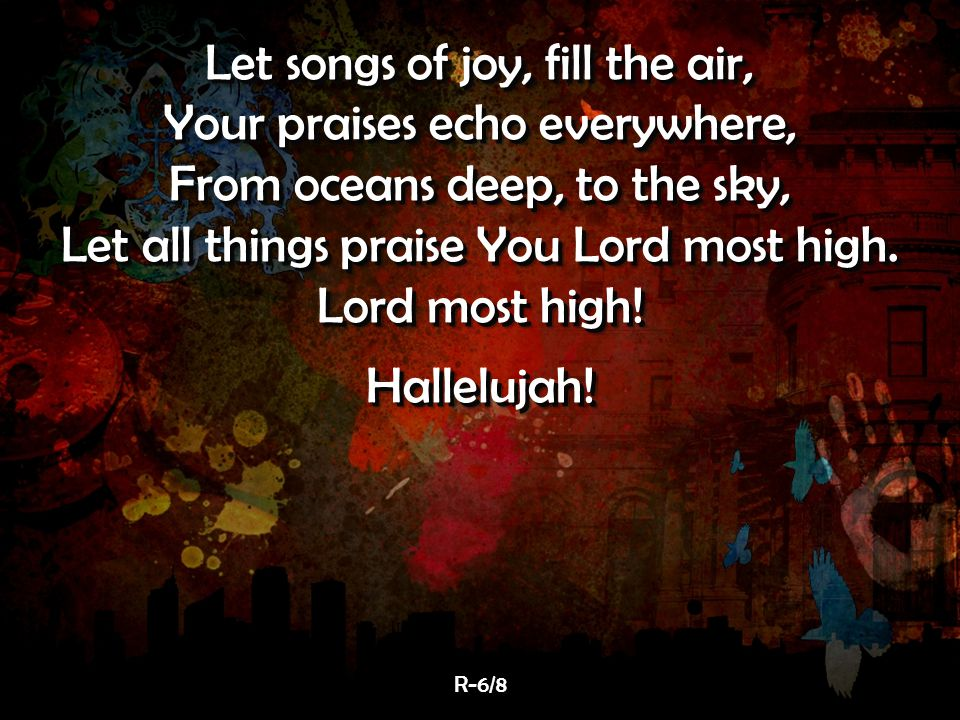 Let songs of joy, fill the air, Your praises echo everywhere, From oceans deep, to the sky, Let all things praise You Lord most high.