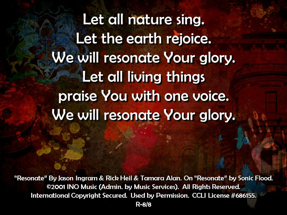 Let all nature sing. Let the earth rejoice. We will resonate Your glory.