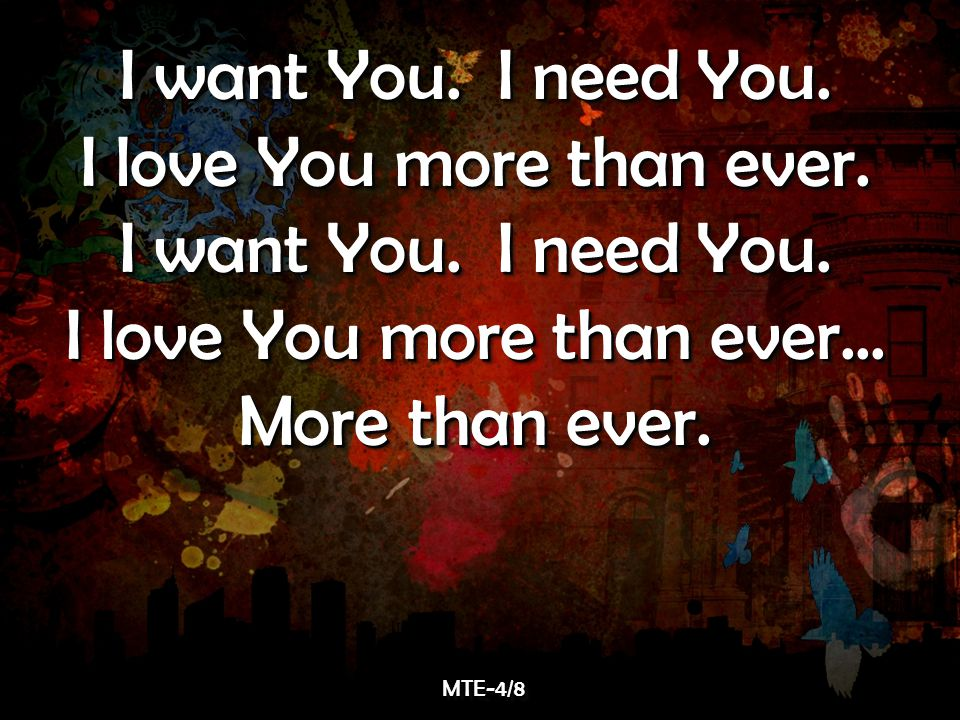 I want You. I need You. I love You more than ever.