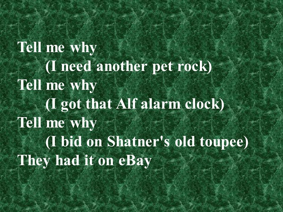 Tell me why (I need another pet rock) Tell me why (I got that Alf alarm clock) Tell me why (I bid on Shatner's old toupee) They had it on eBay