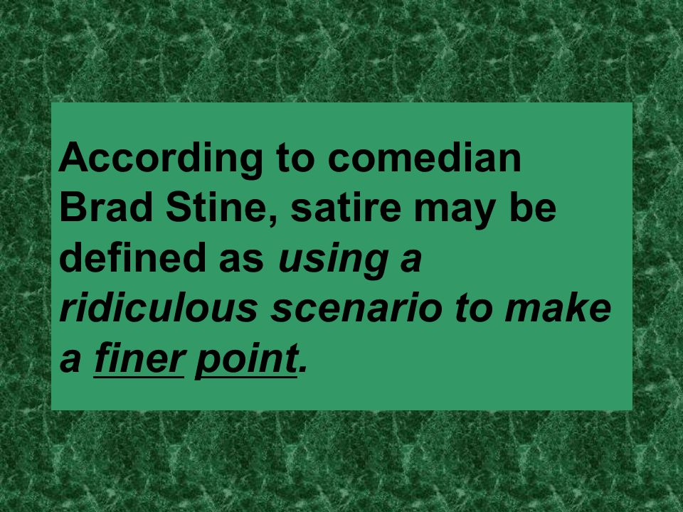 According to comedian Brad Stine, satire may be defined as using a ridiculous scenario to make a finer point.
