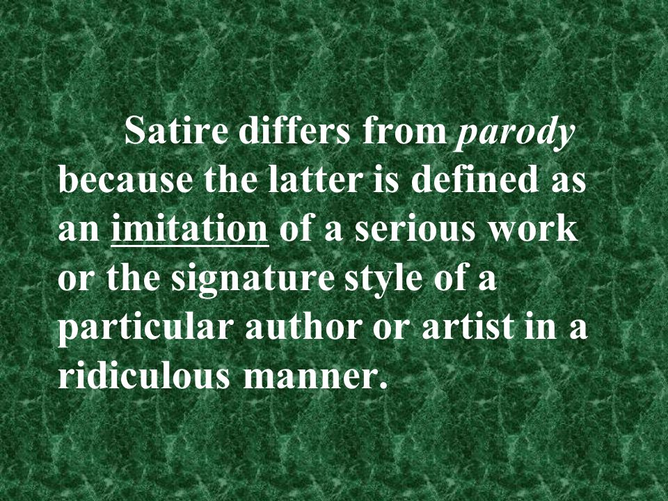 Satire differs from parody because the latter is defined as an imitation of a serious work or the signature style of a particular author or artist in