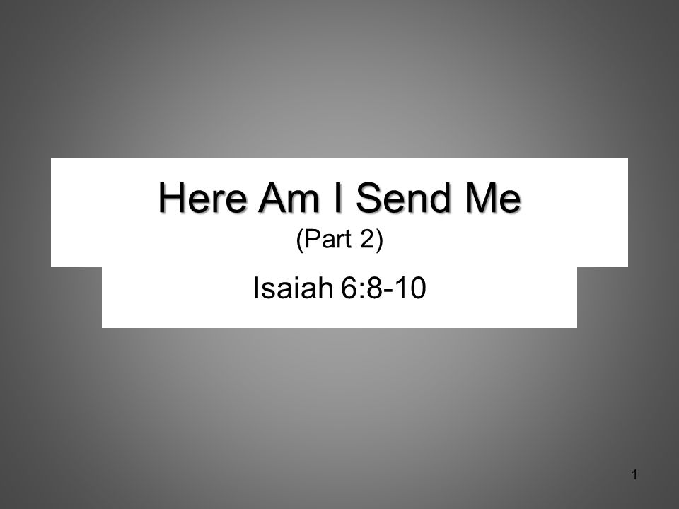 Here Am I Send Me Here Am I Send Me (Part 2) Isaiah 6:8-10 1