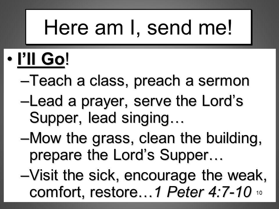 Here am I, send me! I'll Go!I'll Go! –Teach a class, preach a sermon –Lead a prayer, serve the Lord's Supper, lead singing… –Mow the grass, clean the
