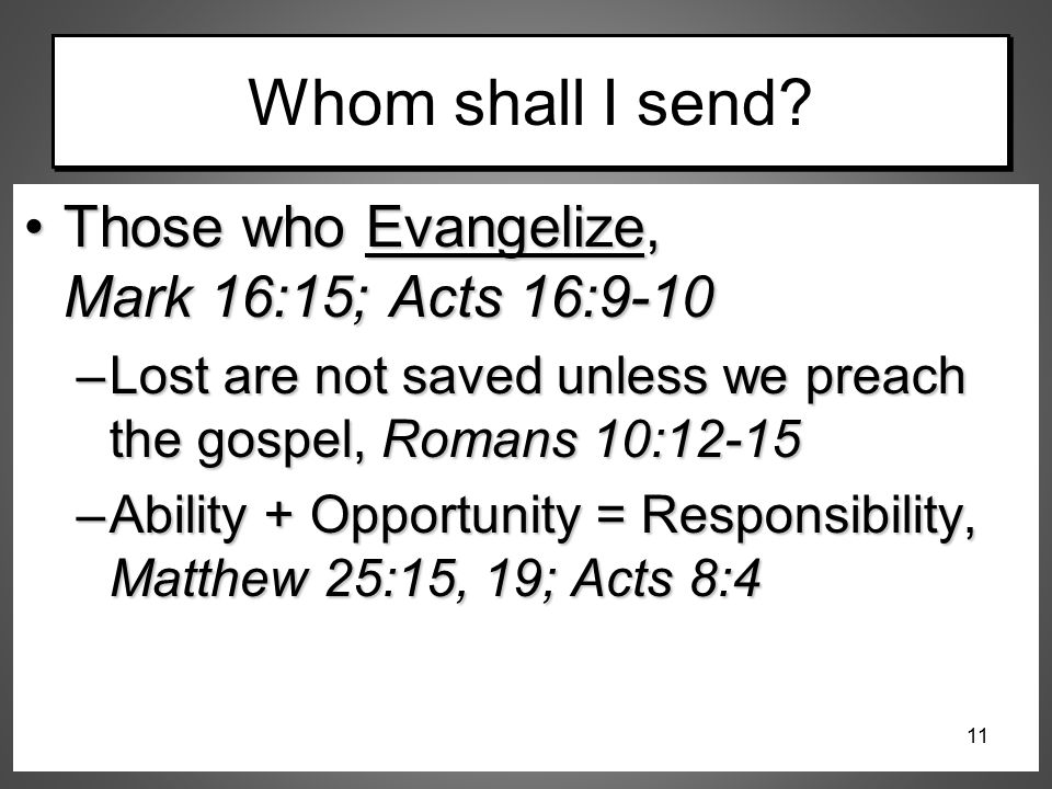 Whom shall I send? Those who Evangelize, Mark 16:15; Acts 16:9-10Those who Evangelize, Mark 16:15; Acts 16:9-10 –Lost are not saved unless we preach t