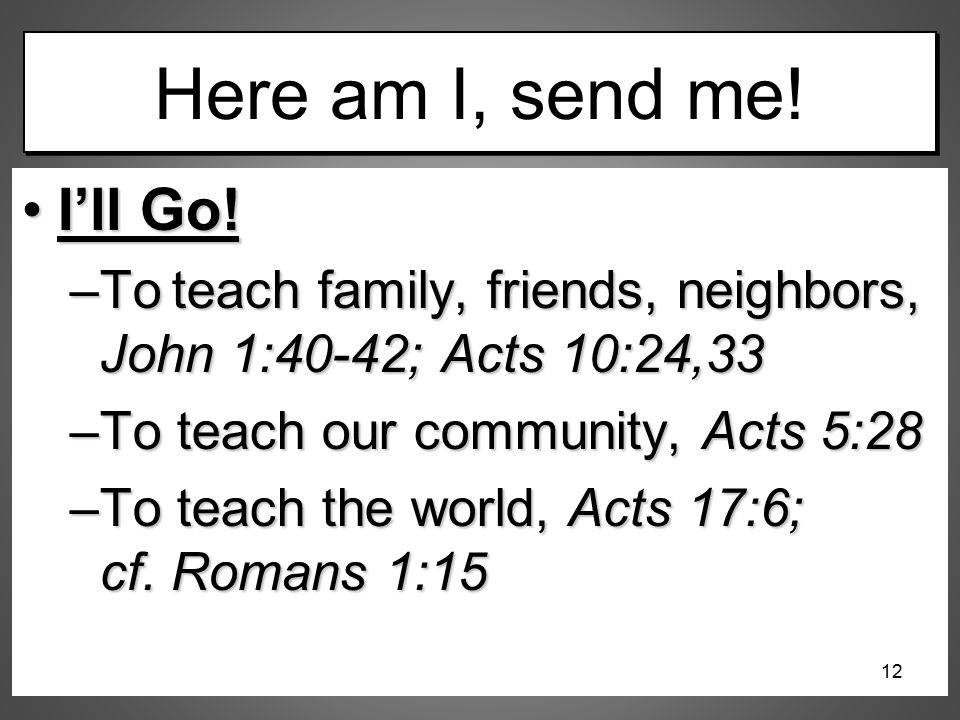 Here am I, send me! I'll Go!I'll Go! –To teach family, friends, neighbors, John 1:40-42; Acts 10:24,33 –To teach our community, Acts 5:28 –To teach th