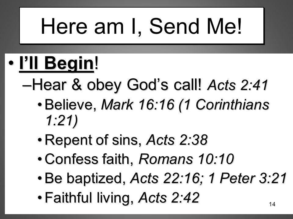 Here am I, Send Me! I'll Begin!I'll Begin! –Hear & obey God's call! Acts 2:41 Believe, Mark 16:16 (1 Corinthians 1:21)Believe, Mark 16:16 (1 Corinthia