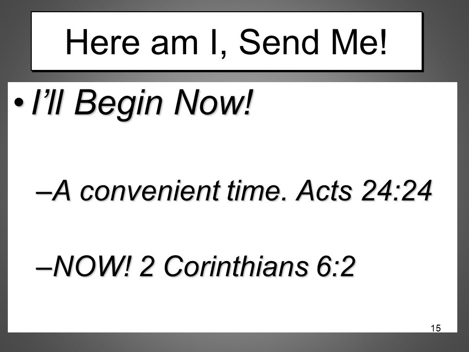 Here am I, Send Me! I'll Begin Now!I'll Begin Now! –A convenient time. Acts 24:24 –NOW! 2 Corinthians 6:2 15