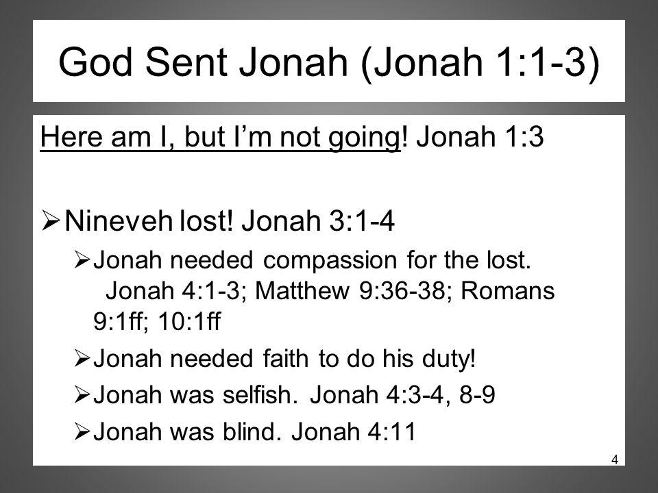 God Sent Jonah (Jonah 1:1-3) Here am I, but I'm not going! Jonah 1:3  Nineveh lost! Jonah 3:1-4  Jonah needed compassion for the lost. Jonah 4:1-3;