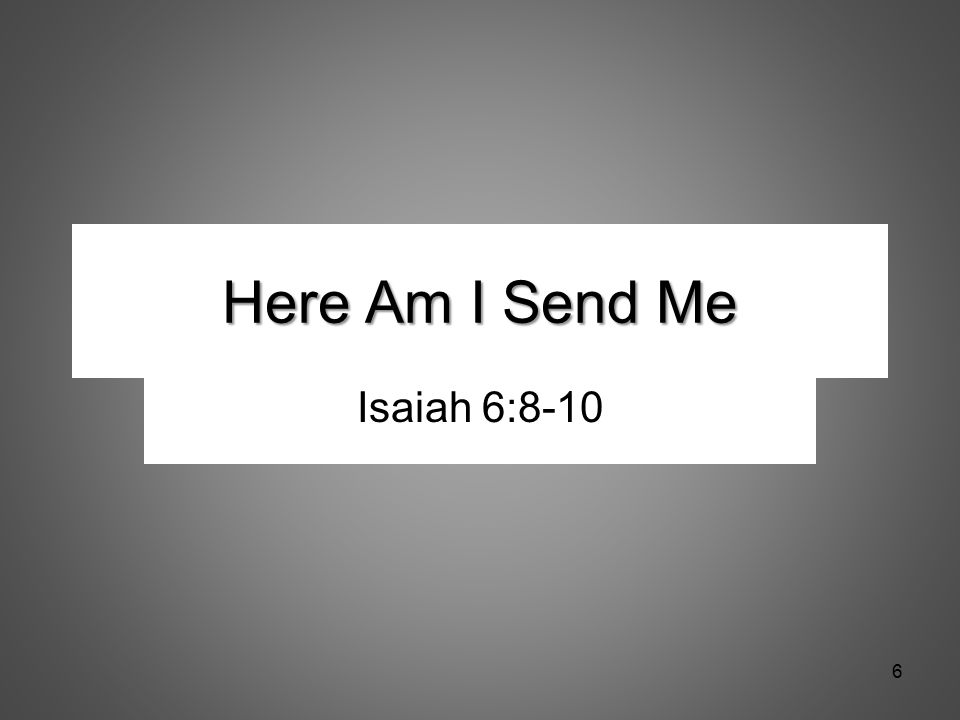 Here Am I Send Me Isaiah 6:8-10 6