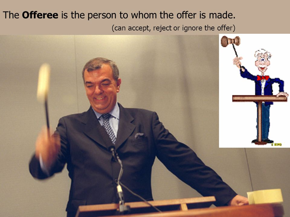 The Offeree is the person to whom the offer is made. (can accept, reject or ignore the offer)