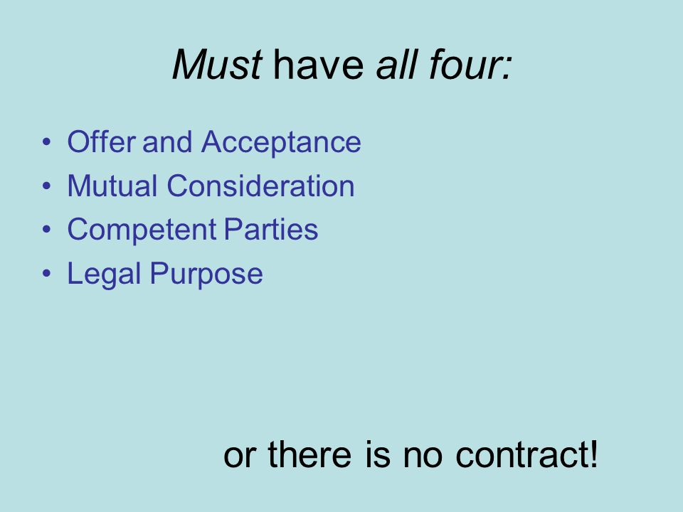 Must have all four: Offer and Acceptance Mutual Consideration Competent Parties Legal Purpose or there is no contract!