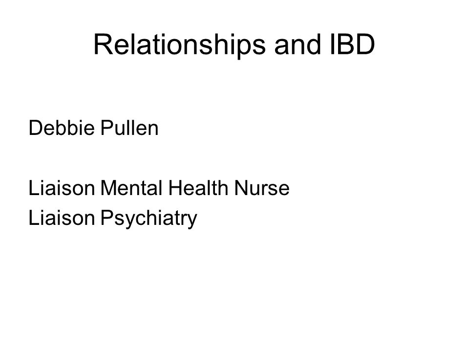 Relationships and IBD Debbie Pullen Liaison Mental Health Nurse Liaison Psychiatry