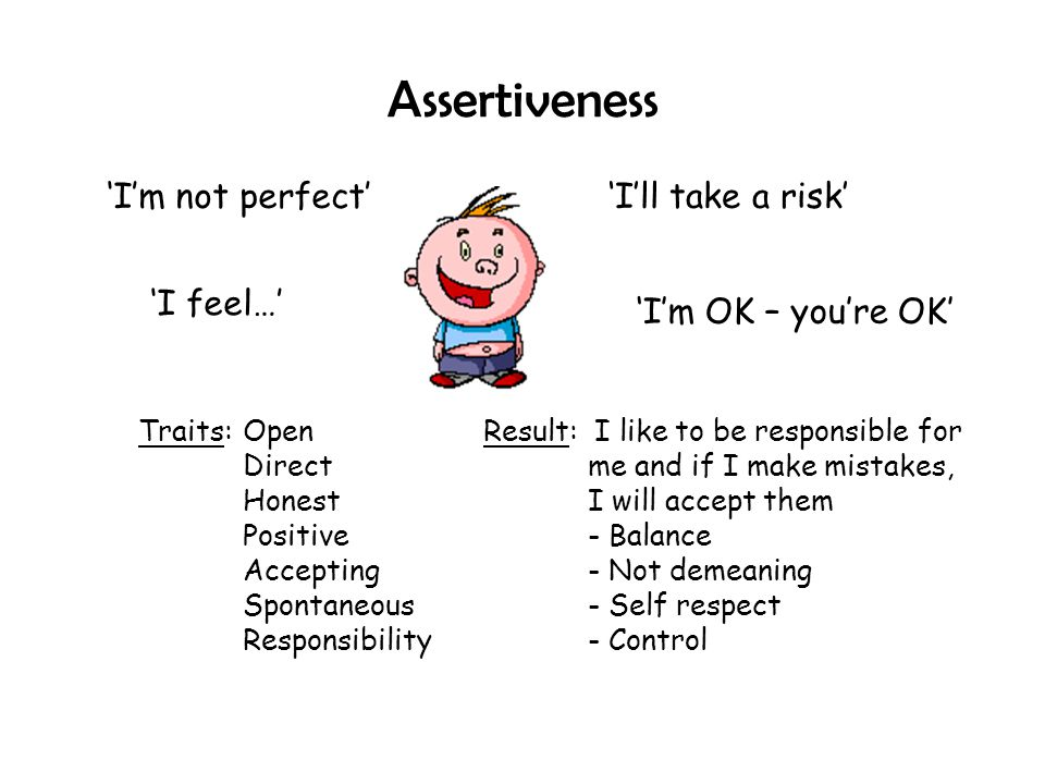 Assertiveness 'I'm not perfect' 'I feel…' 'I'll take a risk' 'I'm OK – you're OK' Traits:Open Direct Honest Positive Accepting Spontaneous Responsibil