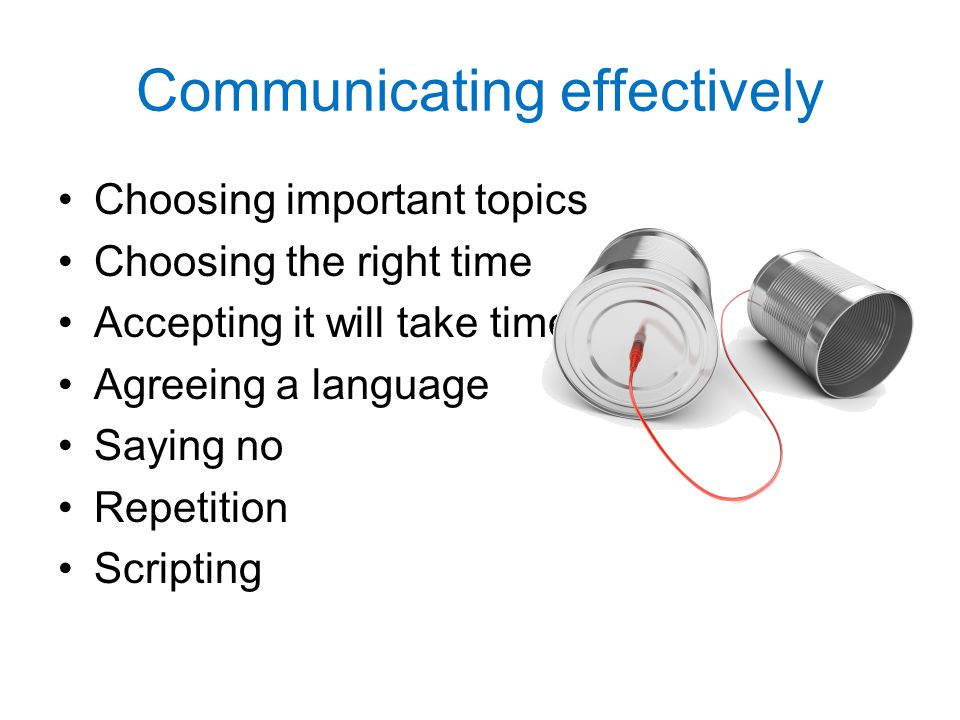 Communicating effectively Choosing important topics Choosing the right time Accepting it will take time Agreeing a language Saying no Repetition Scrip