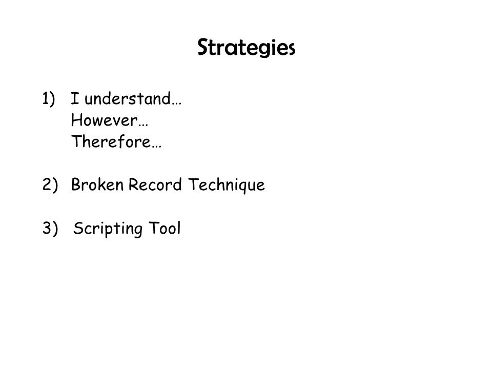 Strategies 1) I understand… However… Therefore… 2) Broken Record Technique 3) Scripting Tool