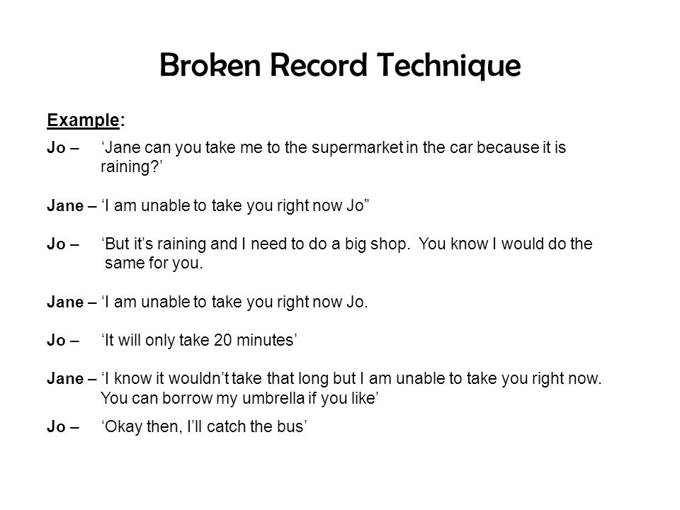 Broken Record Technique Example: Jo – 'Jane can you take me to the supermarket in the car because it is raining?' Jane – 'I am unable to take you righ