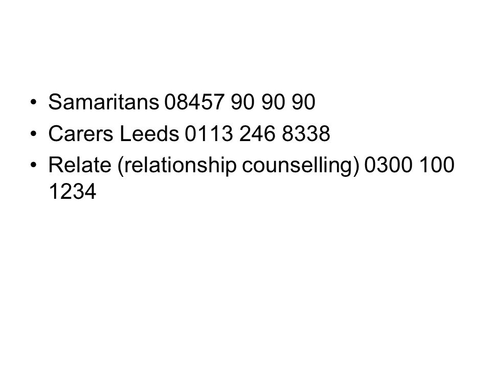 Samaritans 08457 90 90 90 Carers Leeds 0113 246 8338 Relate (relationship counselling) 0300 100 1234