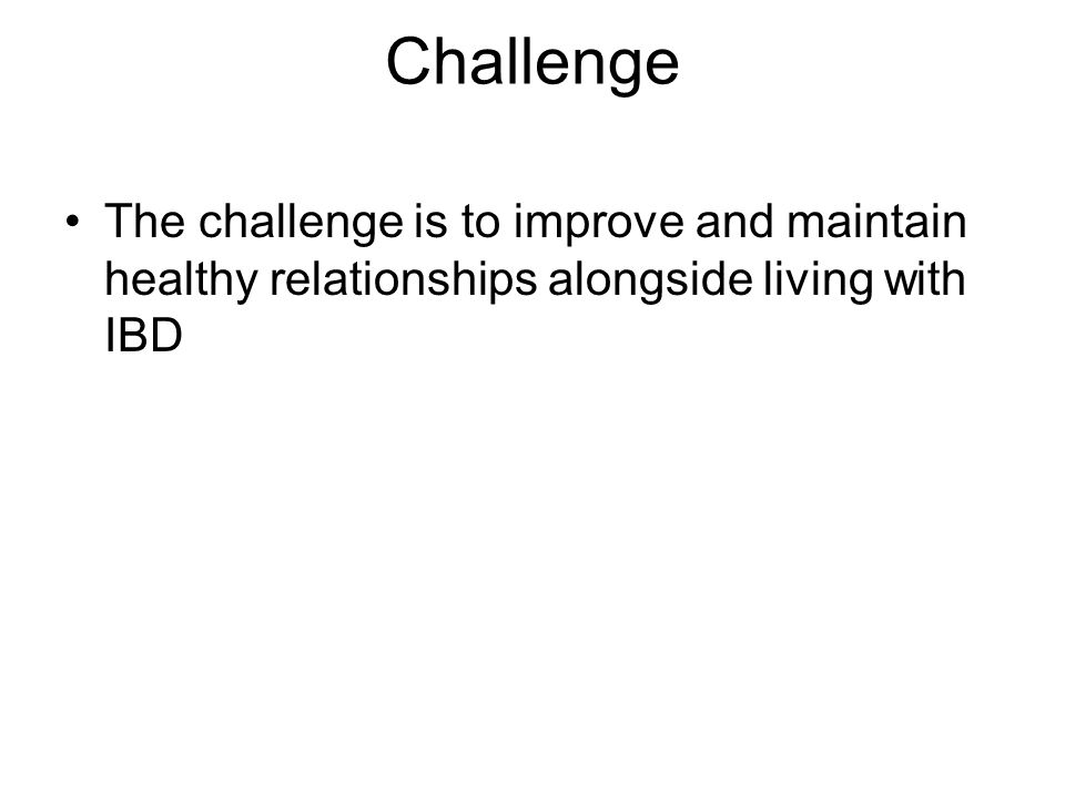 Challenge The challenge is to improve and maintain healthy relationships alongside living with IBD