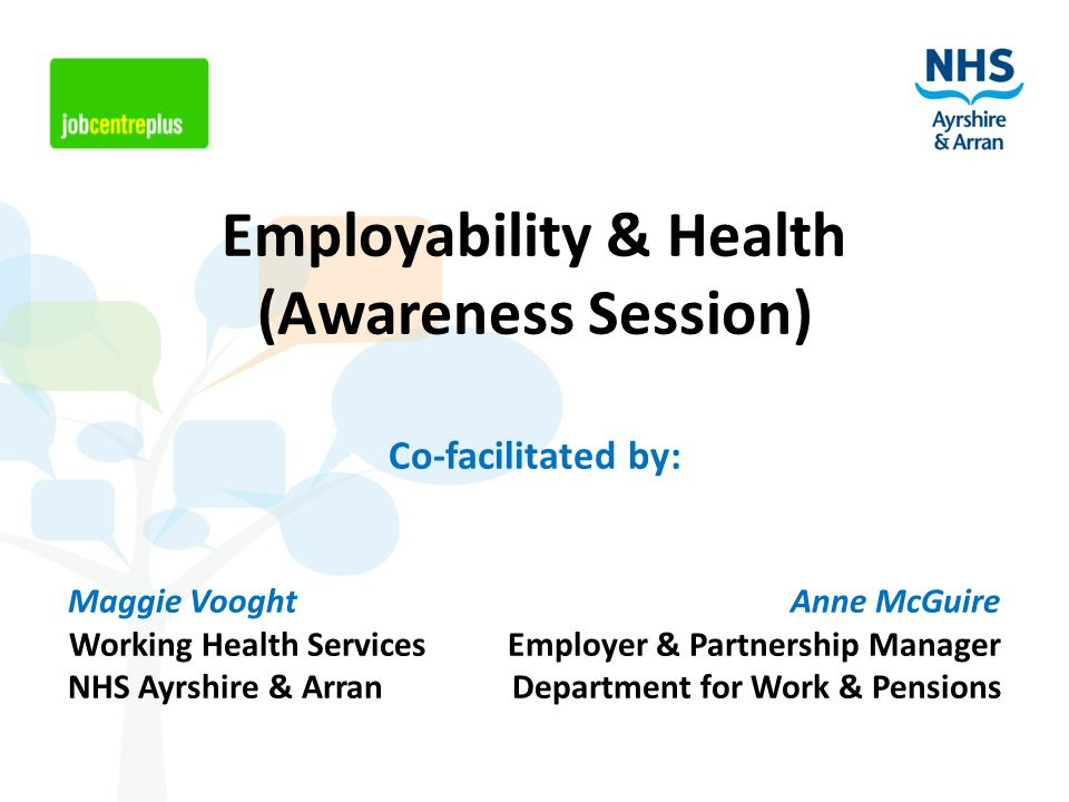 Employability & Health (Awareness Session) Co-facilitated by: Maggie Vooght Anne McGuire Working Health Services Employer & Partnership Manager NHS Ayrshire & Arran Department for Work & Pensions