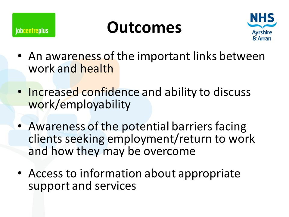 Outcomes An awareness of the important links between work and health Increased confidence and ability to discuss work/employability Awareness of the potential barriers facing clients seeking employment/return to work and how they may be overcome Access to information about appropriate support and services