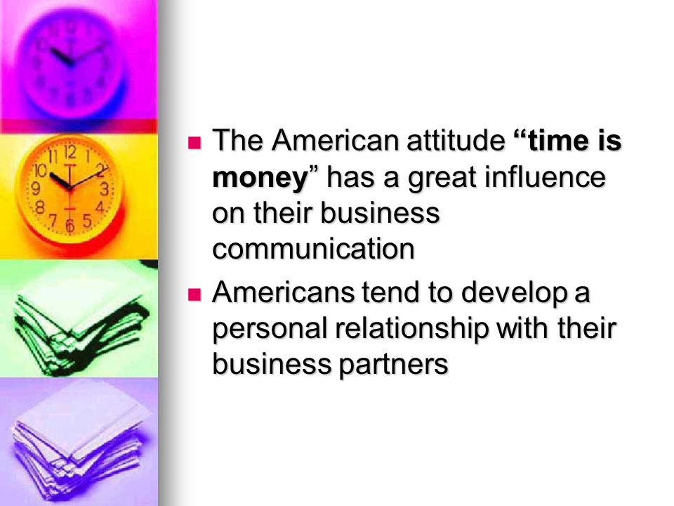 "The American attitude ""time is money"" has a great influence on their business communication The American attitude ""time is money"" has a great influenc"