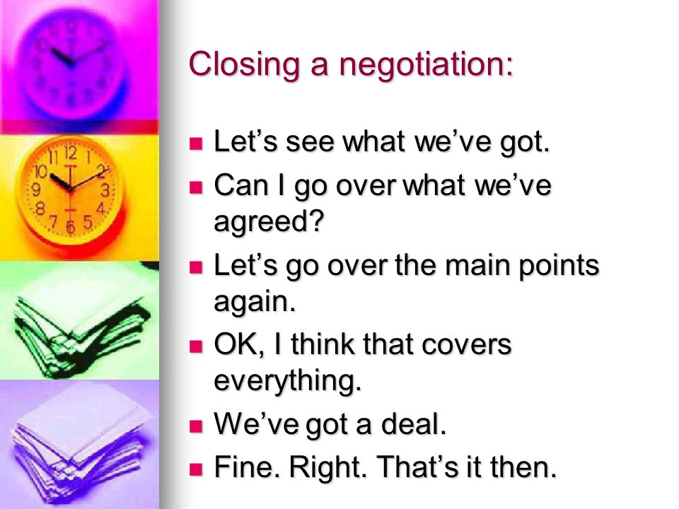 Closing a negotiation: Let's see what we've got. Let's see what we've got. Can I go over what we've agreed? Can I go over what we've agreed? Let's go