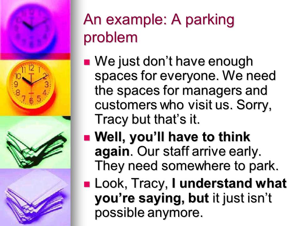 An example: A parking problem We just don't have enough spaces for everyone. We need the spaces for managers and customers who visit us. Sorry, Tracy