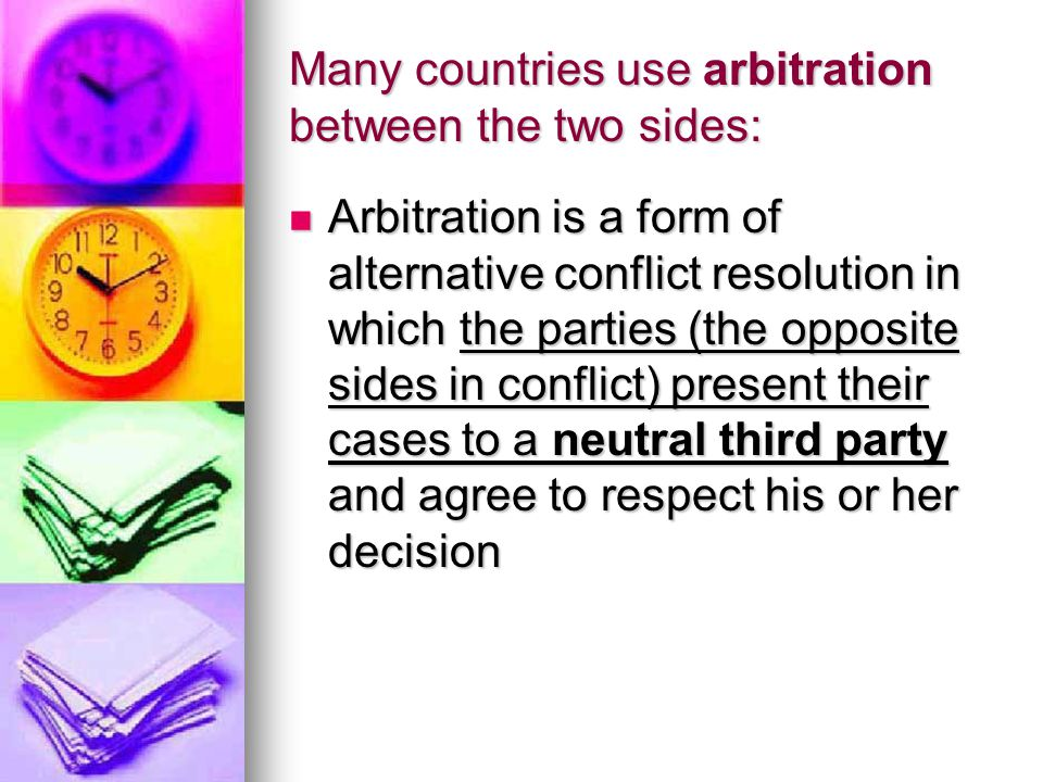 Many countries use arbitration between the two sides: Arbitration is a form of alternative conflict resolution in which the parties (the opposite side