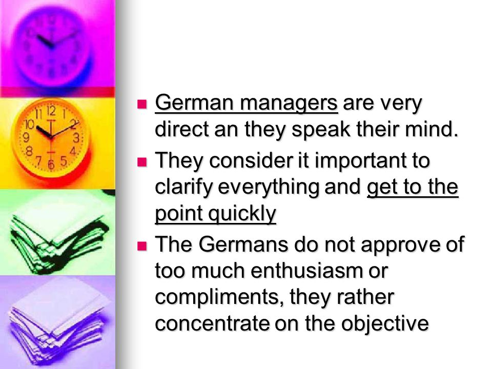 German managers are very direct an they speak their mind. German managers are very direct an they speak their mind. They consider it important to clar