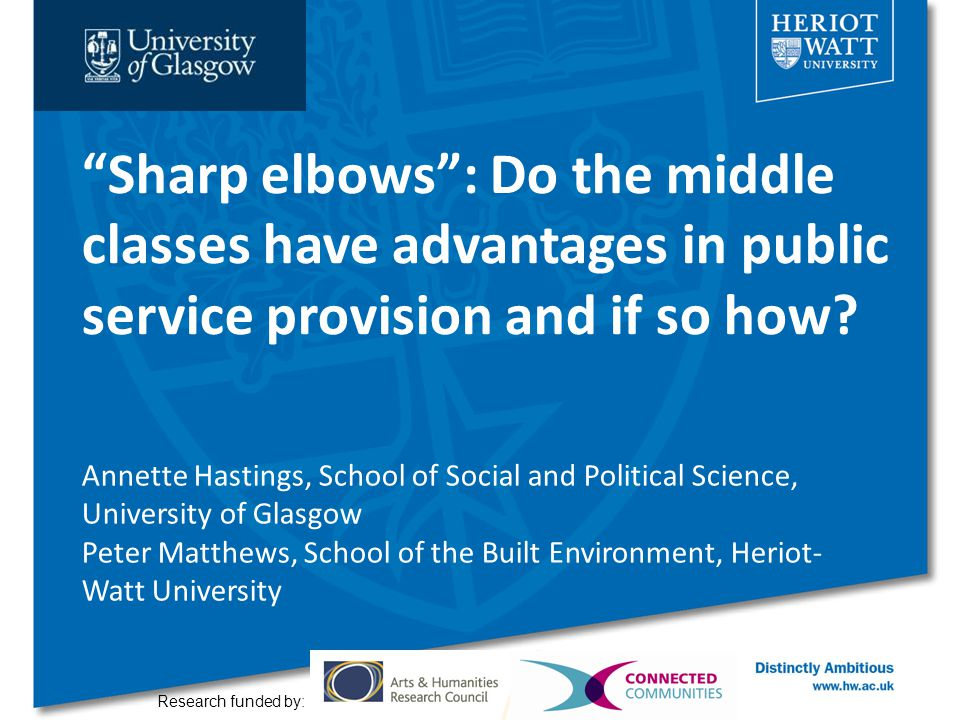 """""""Sharp elbows"""": Do the middle classes have advantages in public service provision and if so how? Research funded by: Annette Hastings, School of Socia"""
