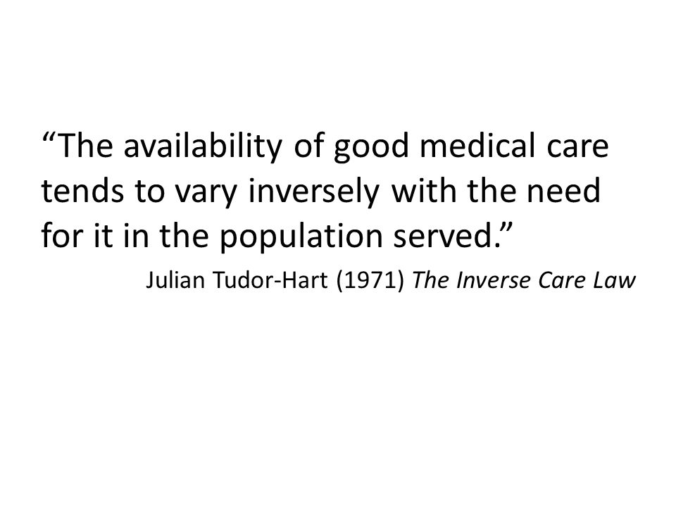 The availability of good medical care tends to vary inversely with the need for it in the population served. Julian Tudor-Hart (1971) The Inverse Care Law