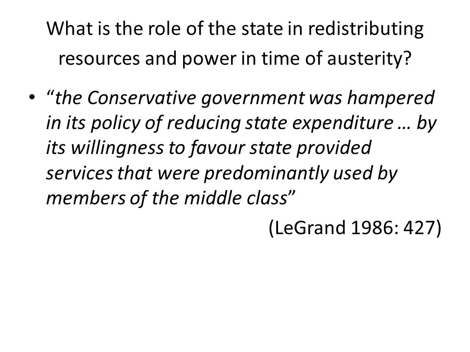 """What is the role of the state in redistributing resources and power in time of austerity? """"the Conservative government was hampered in its policy of r"""