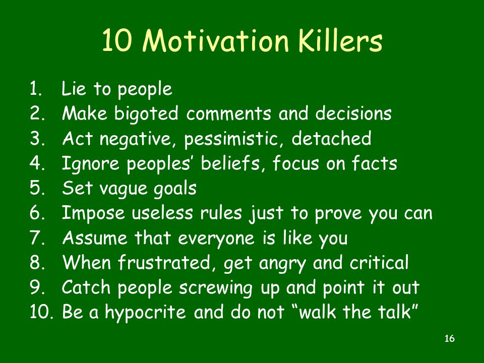 16 10 Motivation Killers 1.Lie to people 2.Make bigoted comments and decisions 3.Act negative, pessimistic, detached 4.Ignore peoples' beliefs, focus on facts 5.Set vague goals 6.Impose useless rules just to prove you can 7.Assume that everyone is like you 8.When frustrated, get angry and critical 9.Catch people screwing up and point it out 10.Be a hypocrite and do not walk the talk