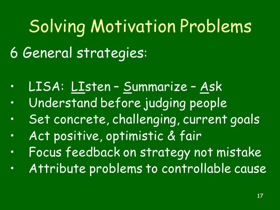 17 Solving Motivation Problems 6 General strategies : LISA: LIsten – Summarize – Ask Understand before judging people Set concrete, challenging, current goals Act positive, optimistic & fair Focus feedback on strategy not mistake Attribute problems to controllable cause