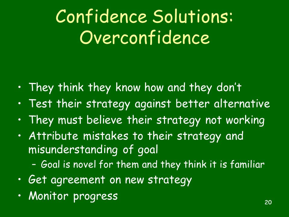 20 Confidence Solutions: Overconfidence They think they know how and they don't Test their strategy against better alternative They must believe their strategy not working Attribute mistakes to their strategy and misunderstanding of goal –Goal is novel for them and they think it is familiar Get agreement on new strategy Monitor progress