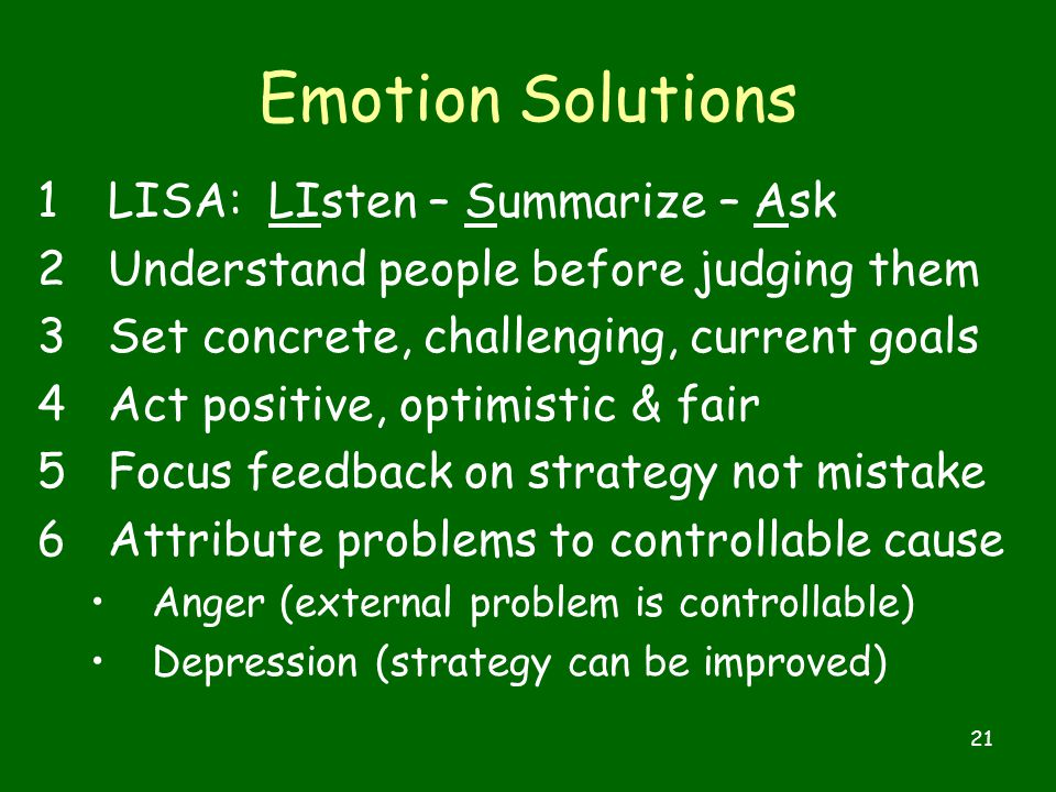 21 Emotion Solutions 1LISA: LIsten – Summarize – Ask 2Understand people before judging them 3Set concrete, challenging, current goals 4Act positive, optimistic & fair 5Focus feedback on strategy not mistake 6Attribute problems to controllable cause Anger (external problem is controllable) Depression (strategy can be improved)